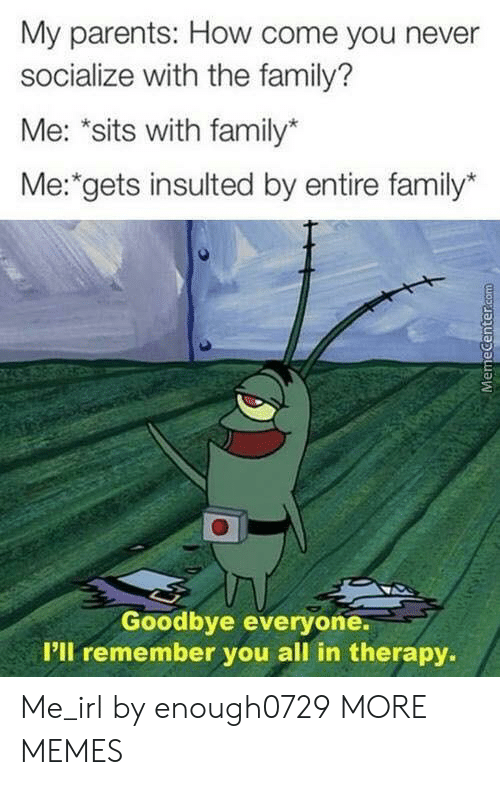 """Dank, Family, and Memes: My parents: How come you never  socialize with the family?  Me: """"sits with family*  Me: gets insulted by entire family*  Goodbye everyone.  P'll remember you all in therapy.  MemeCenter.com Me_irl by enough0729 MORE MEMES"""