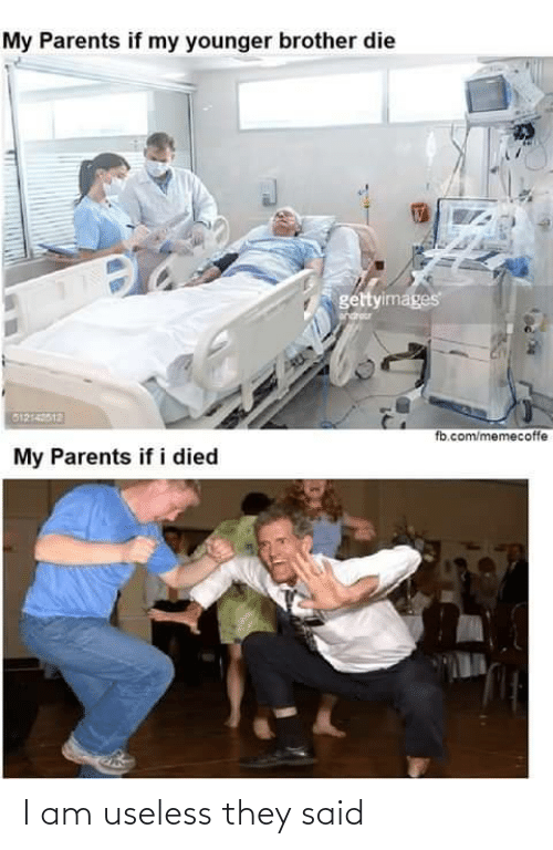 younger: My Parents if my younger brother die  gettyimages  G1214012  fb.com/memecoffe  My Parents if i died I am useless they said