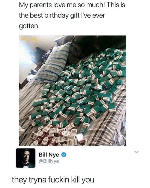 gotten: My parents love me so much! This is  the best birthday gift l've ever  gotten.  Bill Nye  @BillNye  they tryna fuckin kill you
