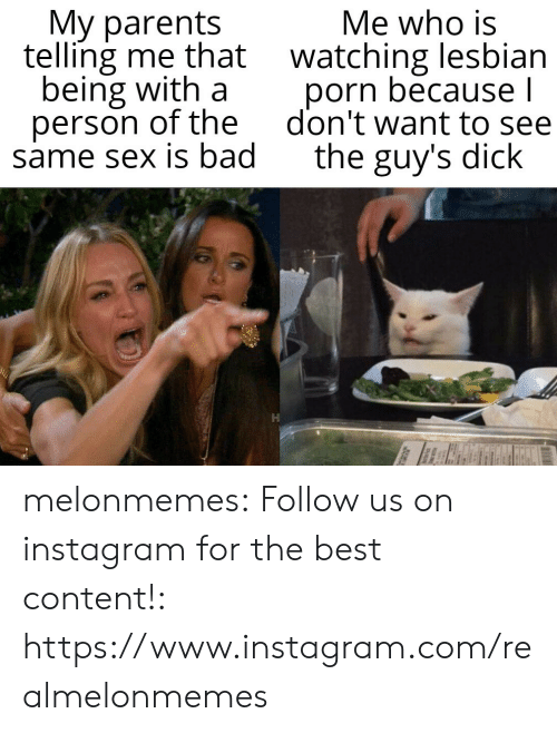 Telling Me: My parents  telling me that watching lesbian  being with a  person of the  same sex is bad  Me who is  porn because l  don't want to see  the guy's dick melonmemes:  Follow us on instagram for the best content!: https://www.instagram.com/realmelonmemes