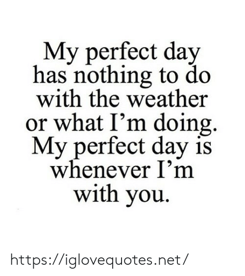 whenever: My perfect day  has nothing to do  with the weather  or what I'm doing  My perfect day is  whenever I'm  with you https://iglovequotes.net/
