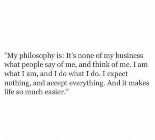 """Philosophy: """"My philosophy is: It's none of my business  what people say of me, and think of me. I am  what I am, and I do what I do. I expect  nothing, and accept everything. And it makes  life so much easier."""""""
