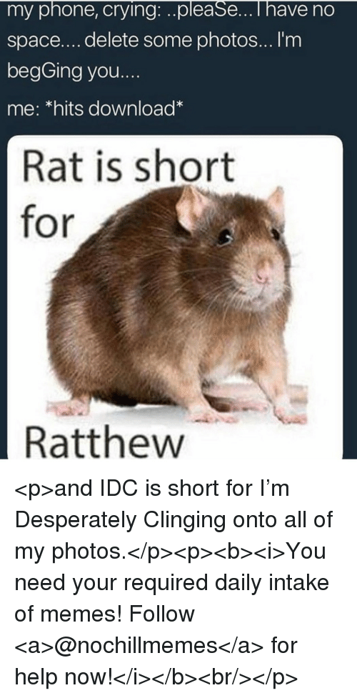 My Photos: my phone, crying:..please...i have no  space....delete some photos... I'm  begGing you....  me: *hits download  Rat is short  for  Ratthew <p>and IDC is short for I'm Desperately Clinging onto all of my photos.</p><p><b><i>You need your required daily intake of memes! Follow <a>@nochillmemes</a> for help now!</i></b><br/></p>