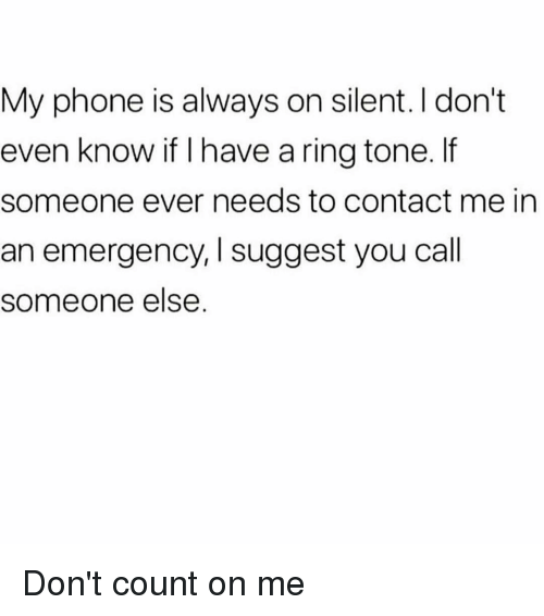 Phone, Girl Memes, and Emergency: My phone is always on silent. I don't  even know if I have a ring tone. If  someone ever needs to contact me in  an emergency, I suggest you call  someone else. Don't count on me