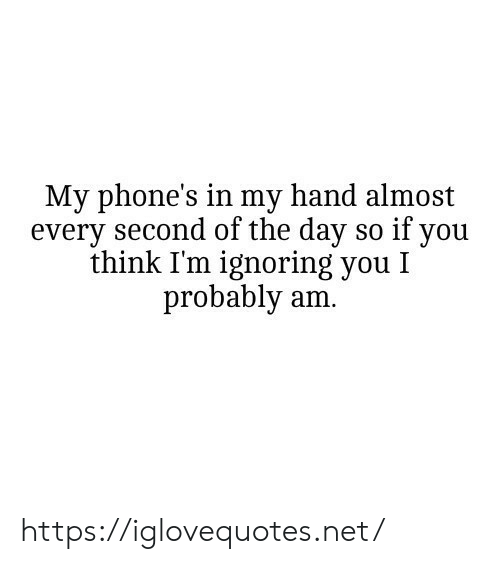 Every Second: My phone's in my hand almost  every second of the day so if you  think I'm ignoring you I  probably am. https://iglovequotes.net/