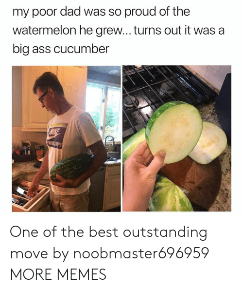 Ass, Dad, and Dank: my poor dad was so proud of the  watermelon he grew... turns out it was a  big ass cucumber  MIKE  WIKCIMPS One of the best outstanding move by noobmaster696959 MORE MEMES