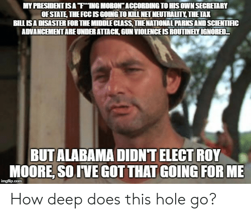 """Alabama, According, and How: MY PRESIDENT IS A """"ThING MORON"""" ACCORDING TO HIS OWN SECRETARY  OF STATE, THEFCCISGOING TO KILL NET NEUTRALITY THETAX  BILLISA DISASTER FOR THE MIDDLECLASS, THENATIONAL PARKS AND SCIENTIIC  ADVANCEMENT ARE UNDER ATAC, GUN VIOLENCE IS ROUTINELY IGNORED-  BUT ALABAMA DIDNT ELECT ROY  MOORE, SOIVE GOT THAT GOING FOR ME  imgfilip.com How deep does this hole go?"""