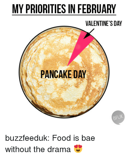 pancake day: MY PRIORITIES IN FEBRUARY  VALENTINE'S DAY  PANCAKE DAY  BFUK buzzfeeduk:  Food is bae without the drama 😍