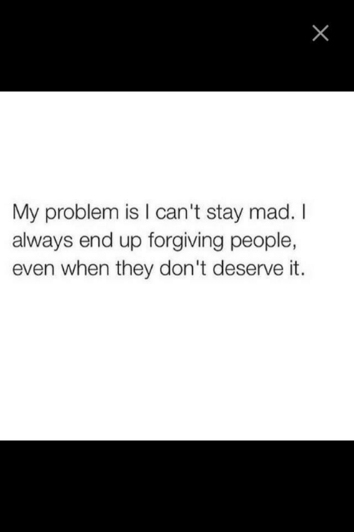 Mad, They, and Stay: My problem is I can't stay mad. I  always end up forgiving people,  even when they don't deserve it.