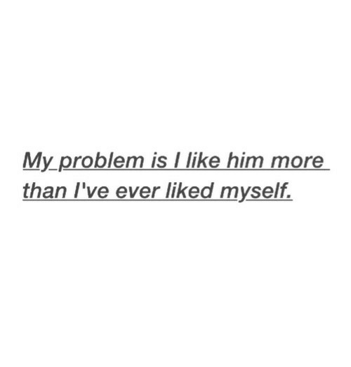 Him, More, and Problem: My problem is llike him more  than I've ever liked myself.