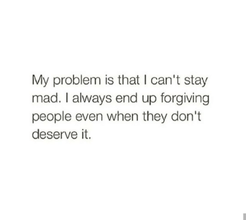 They Dont: My problem is that I can't stay  mad. I always end up forgiving  people even when they don't  deserve it.