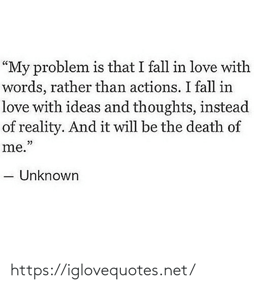 "rather: ""My problem is that I fall in love with  words, rather than actions. I fall in  love with ideas and thoughts, instead  of reality. And it will be the death of  me.""  Unknown https://iglovequotes.net/"