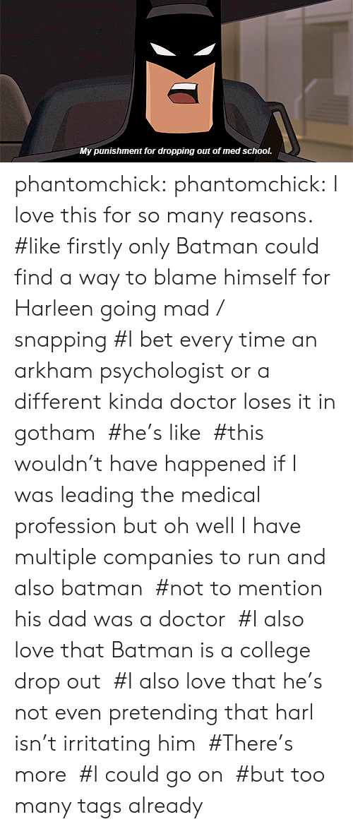 profession: My punishment for dropping out of med school. phantomchick:  phantomchick: I love this for so many reasons.   #like firstly only Batman could find a way to blame himself for Harleen going mad / snapping #I bet every time an arkham psychologist or a different kinda doctor loses it in gotham  #he's like  #this wouldn't have happened if I was leading the medical profession but oh well I have multiple companies to run and also batman  #not to mention his dad was a doctor  #I also love that Batman is a college drop out  #I also love that he's not even pretending that harl isn't irritating him  #There's more  #I could go on  #but too many tags already