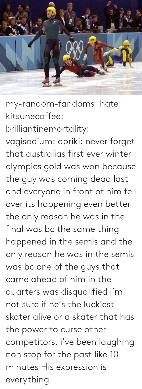 curse: my-random-fandoms: hate:  kitsunecoffee:  brilliantinemortality:  vagisodium:  apriki:  never forget that australias first ever winter olympics gold was won because the guy was coming dead last and everyone in front of him fell over   its happening  even better the only reason he was in the final was bc the same thing happened in the semis and the only reason he was in the semis was bc one of the guys that came ahead of him in the quarters was disqualified  i'm not sure if he's the luckiest skater alive or a skater that has the power to curse other competitors.  i've been laughing non stop for the past like 10 minutes    His expression is everything