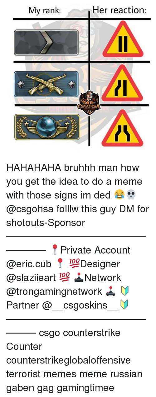 Meme, Memes, and Russian: My rank:  Her reaction:  CSGOHSAN HAHAHAHA bruhhh man how you get the idea to do a meme with those signs im ded 😂💀 @csgohsa folllw this guy DM for shotouts-Sponsor —————————————————— 📍Private Account @eric.cub 📍 💯Designer @slaziieart 💯 🕹Network @trongamingnetwork 🕹 🔰Partner @__csgoskins__🔰 ————————————————— csgo counterstrike Counter counterstrikeglobaloffensive terrorist memes meme russian gaben gag gamingtimee