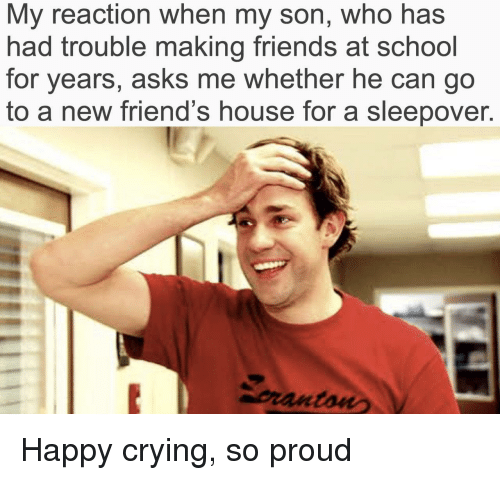 Making Friends: My reaction when my son, who has  had trouble making friends at school  for years, asks me whether he can go  to a new friend's house for a sleepover.  pranton Happy crying, so proud