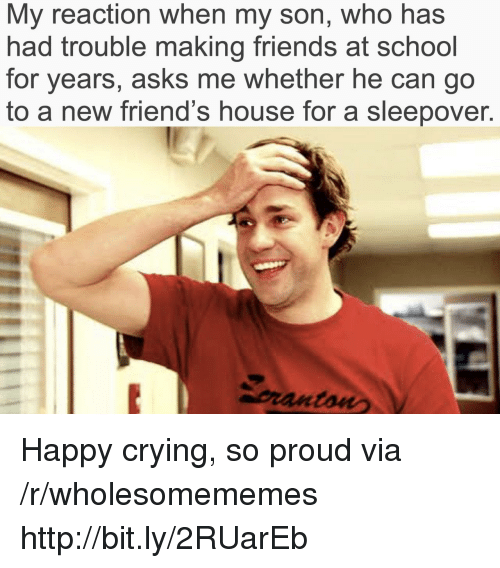 Making Friends: My reaction when my son, who has  had trouble making friends at school  for years, asks me whether he can go  to a new friend's house for a sleepover.  pranton Happy crying, so proud via /r/wholesomememes http://bit.ly/2RUarEb