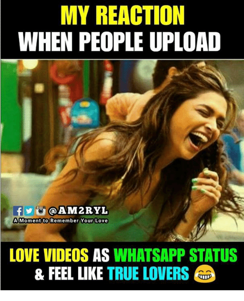 Love, Memes, and True: MY REACTION  WHEN PEOPLE UPLOAD  @AM2RYL  A Momentito Remember Your Love  LOVE VIDEOS AS WHATSAPP STATUS  & FEEL LIKE TRUE LOVERS