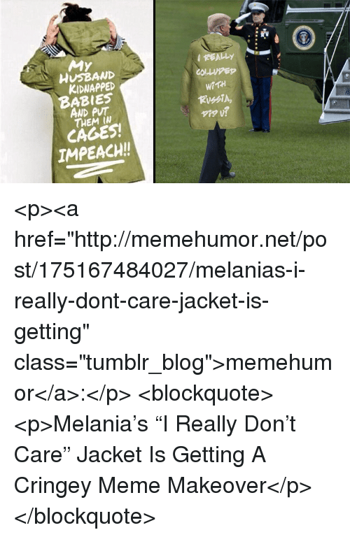 """impeach: My  REALLY  HUSBAND  KIDWAPPED  BABIES  AND PUT  THEM IW  WaTH  CAGES!  IMPEACH! <p><a href=""""http://memehumor.net/post/175167484027/melanias-i-really-dont-care-jacket-is-getting"""" class=""""tumblr_blog"""">memehumor</a>:</p>  <blockquote><p>Melania's """"I Really Don't Care"""" Jacket Is Getting A Cringey Meme Makeover</p></blockquote>"""