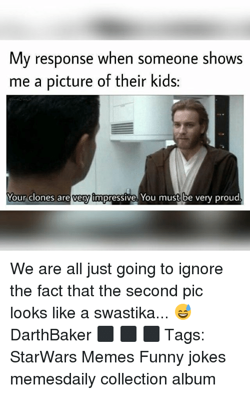 funny jokes: My response when someone shows  me a picture of their kids:  very impressive  Your clones are very impressive. You must be very proud We are all just going to ignore the fact that the second pic looks like a swastika... 😅 DarthBaker ⬛ ⬛ ⬛ Tags: StarWars Memes Funny jokes memesdaily collection album
