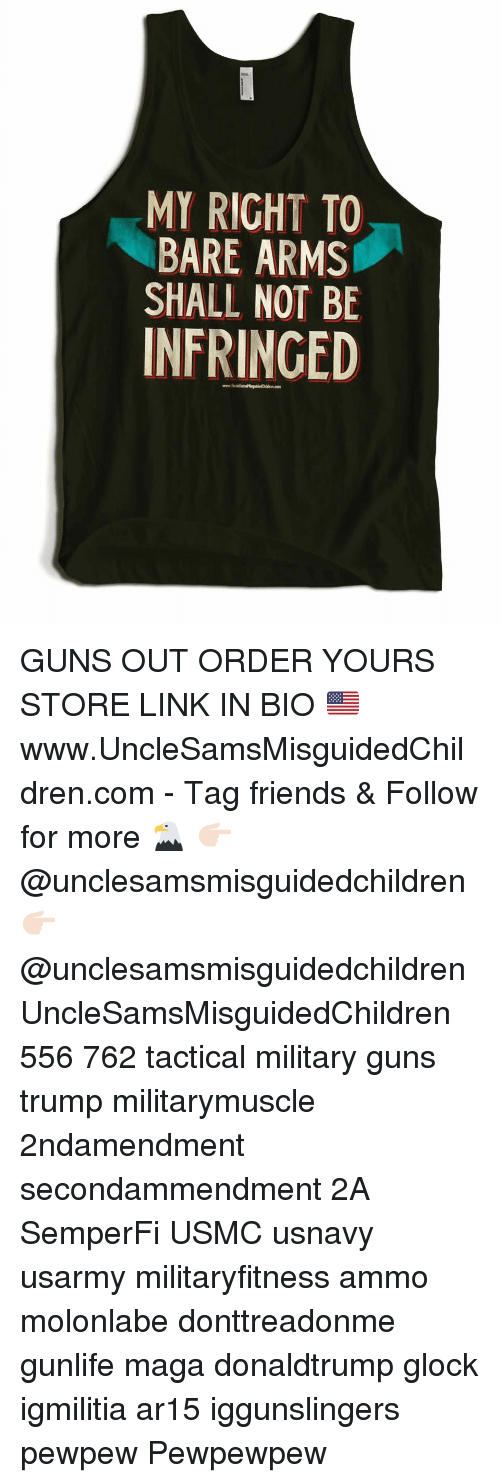 Friends, Guns, and Memes: MY RIGHT TO  BARE ARMS  SHALL NOT BE  INFRINGED GUNS OUT ORDER YOURS STORE LINK IN BIO 🇺🇸 www.UncleSamsMisguidedChildren.com - Tag friends & Follow for more 🦅 👉🏻 @unclesamsmisguidedchildren 👉🏻 @unclesamsmisguidedchildren UncleSamsMisguidedChildren 556 762 tactical military guns trump militarymuscle 2ndamendment secondammendment 2A SemperFi USMC usnavy usarmy militaryfitness ammo molonlabe donttreadonme gunlife maga donaldtrump glock igmilitia ar15 iggunslingers pewpew Pewpewpew