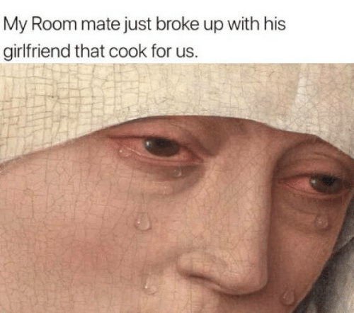 Girlfriend, For, and Room Mate: My Room mate just broke up with his  girlfriend that cook for