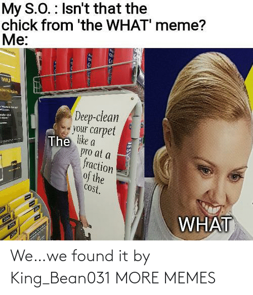 Cost: My S.O. : Isn't that the  chick from 'the WHAT' meme?  Me:  sternunion  Deep-clean  your carpet  The like a  pro at a  fraction  of the  cost.  -WatenLaie  ndar  WHAT We…we found it by King_Bean031 MORE MEMES