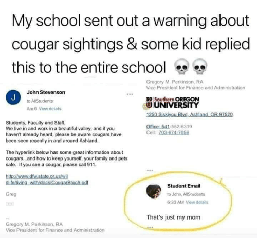 Thats Just: My school sent out a warning about  cougar sightings & some kid replied  this to the entire school  Gregory M. Perkinson, RA  Vice President for Finance arid Administration  John Stevenson  J  so Southern OREGON  UNIVERSITY  1250 Siskiyou BlvdAshland OR 97520  to AlStudents  Apr5 View details  Students, Faculty and Staff  We live in and work in a beautiful valley: and if you  haven't already heard, please be aware cougars have  been seen recently in and around Ashland.  Office: 541-552-6319  Cell: 703-674-7056  The hyperlink below has some great information about  cougars...and how to keep yourself, your family and pets  safe. If you see a cougar, please call 911.  http://weww.dfw.state.or.us/wi  clifeniving withidocs/CougarBroch.ndf  Student Email  Greg  to John, AllStudents  6:33 AM View details  That's just my mom  Gregory M.Perkinson, RA