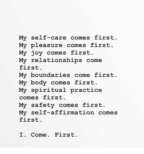 my pleasure: My self-care comes first  My pleasure comes first  My joy comes first.  My relationships come  first.  My boundaries come first.  My body comes first.  My spiritual practice  comes first.  My safety comes first.  My self-affirmation comes  first.  I. Come. First
