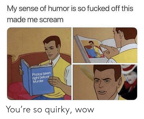Scream, Taken, and Wow: My sense of humor is so fucked off this  made me scream  Photos taken  right before  Murder You're so quirky, wow