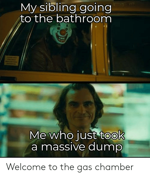 sibling: My sibling going  to the bathroom  Me who just took  a massive dump Welcome to the gas chamber