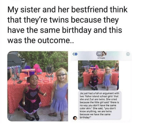 """Birthday, Girls, and School: My sister and her bestfriend think  that they're twins because they  have the same birthday and this  was the outcome..  Jw  4 People  Jia just had a full on argument with  two fisher island school girls' that  she and Zuri are twins. She cried  because the little girl said """"there is  no way you don't have the same  color skin."""" She said, """"you don't  know anything, we are twins  because we have the same  birthday!"""