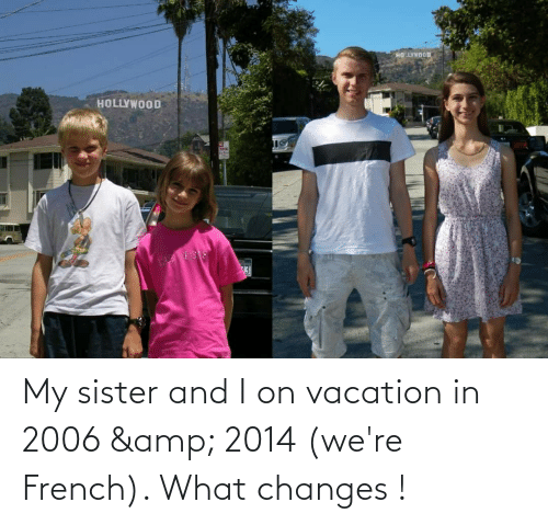 On Vacation: My sister and I on vacation in 2006 & 2014 (we're French). What changes !