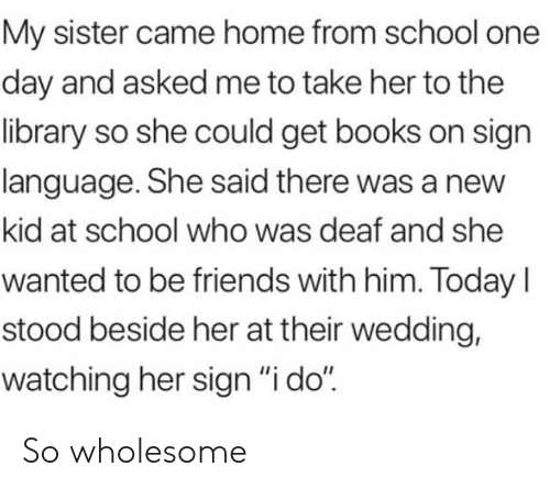 """new kid: My sister came home from school one  day and asked me to take her to the  library so she could get books on sign  language. She said there was a new  kid at school who was deaf and she  wanted to be friends with him. Today I  stood beside her at their wedding,  watching her sign """"i do"""" So wholesome"""