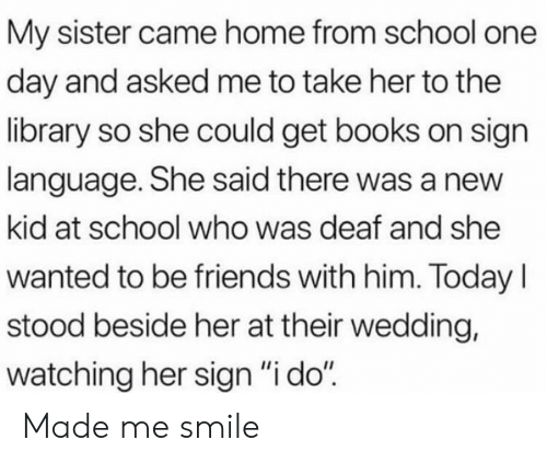 "Books, Friends, and School: My sister came home from school one  day and asked me to take her to the  library so she could get books on sign  language. She said there was a new  kid at school who was deaf and she  wanted to be friends with him. TodayI  stood beside her at their wedding,  watching her sign ""i do"" Made me smile"