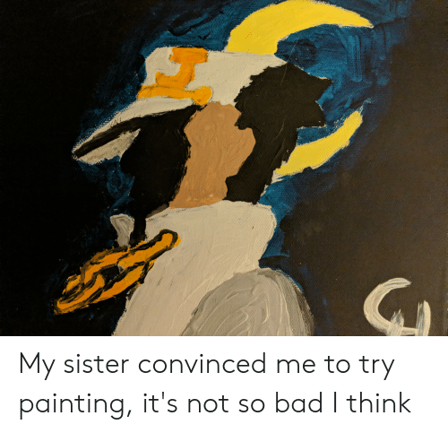 Bad, Think, and Painting: My sister convinced me to try painting, it's not so bad I think