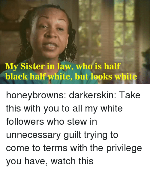 In Law: My Sister in law, who is half  black half white, but looks white honeybrowns:  darkerskin: Take this with you to all my white followers who stew in unnecessary guilt trying to come to terms with the privilege you have, watch this