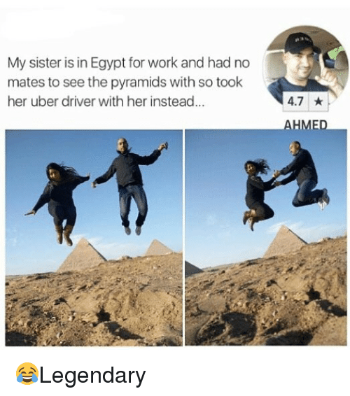 Egyption: My sister is in Egypt for work and had no  mates to see the pyramids with so took  her uber driver with her instead...  4.7 ★  AHME 😂Legendary