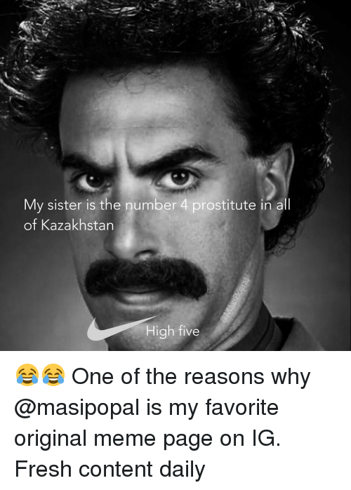 Kazakhstan: My sister is the number 4 prostitute in all  of Kazakhstan  High five 😂😂 One of the reasons why @masipopal is my favorite original meme page on IG. Fresh content daily