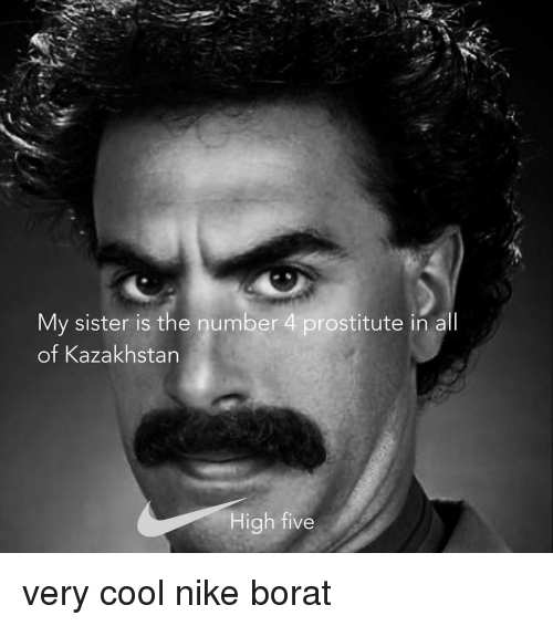 Funny, Nike, and Cool: My sister is the number 4 prostitute in all  of Kazakhstan  High five very cool nike borat