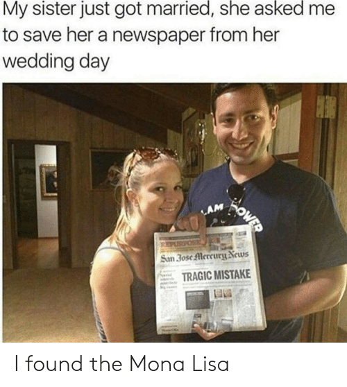 newspaper: My sister just got married, she asked  to save her a newspaper from her  wedding day  OWER  LAM  PURPOS  San 3ose Mercury News  TRAGIC MISTAKE I found the Mona Lisa