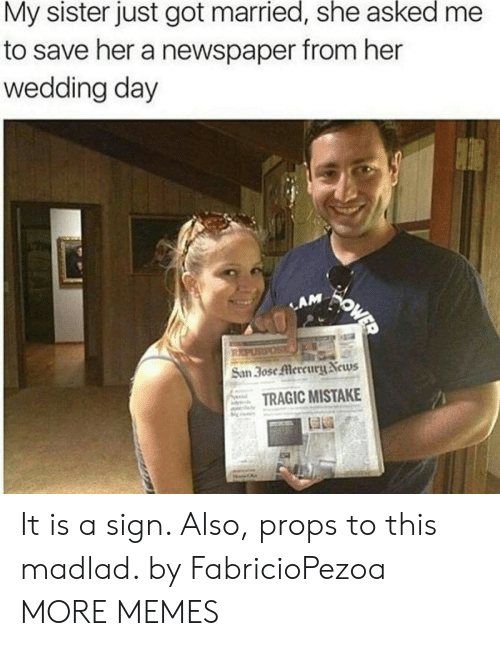 san: My sister just got married, she asked  to save her a newspaper from her  wedding day  WOWED  LAM  REPUSPOS  San 30se Mercury News  TRAGIC MISTAKE It is a sign. Also, props to this madlad. by FabricioPezoa MORE MEMES