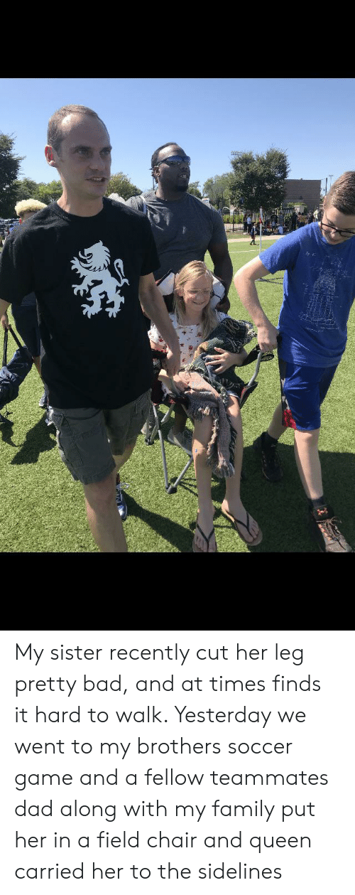 Bad, Dad, and Family: My sister recently cut her leg pretty bad, and at times finds it hard to walk. Yesterday we went to my brothers soccer game and a fellow teammates dad along with my family put her in a field chair and queen carried her to the sidelines