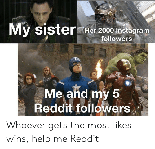 Instagram, Reddit, and Help: My sisterHer 2000 Instagram  followers  Me and my 5  Reddit followers Whoever gets the most likes wins, help me Reddit