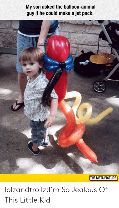 balloon: My son asked the balloon-animal  guy if he could make a jet pack  THE META PICTURE lolzandtrollz:I'm So Jealous Of This Little Kid