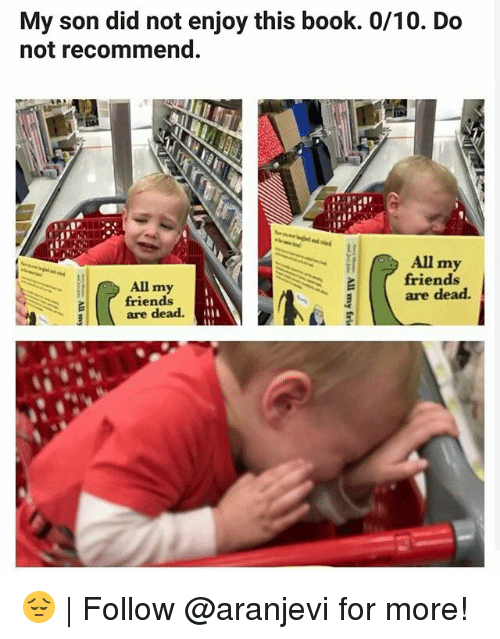 Friends, Memes, and Book: My son did not enjoy this book. 0/10. Do  not recommend.  All my  friends  are dead.  All my  friends  are dead. 😔 | Follow @aranjevi for more!