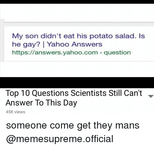 potato salad: My son didn't eat his potato salad. Is  he gay? | Yahoo Answers  https://answers.yahoo.com question  Top 10 Questions Scientists Still Can't -  Answer To This Day  45K views someone come get they mans @memesupreme.official