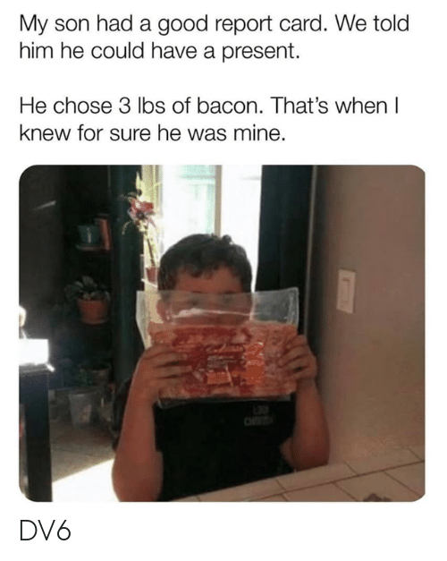 Memes, Good, and Bacon: My son had a good report card. We told  him he could have a present.  He chose 3 lbs of bacon. That's when I  knew for sure he was mine. DV6