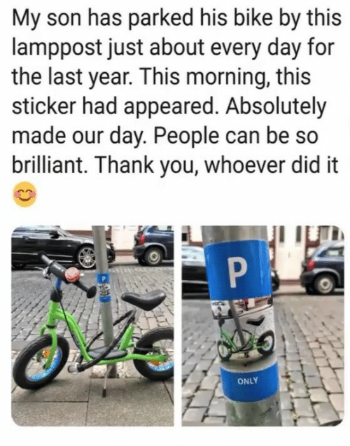 Thank You, Brilliant, and Bike: My son has parked his bike by this  lamppost just about every day for  the last year. This morning, this  sticker had appeared. Absolutely  made our day. People can be so  brilliant. Thank you, whoever did it  ONLY