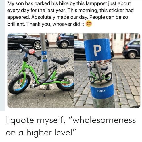 """Thank You, Brilliant, and Bike: My son has parked his bike by this lamppost just about  every day for the last year. This morning, this sticker had  appeared. Absolutely made our day. People can be so  brilliant. Thank you, whoever did it  P  PUKY  P  ONLY I quote myself, """"wholesomeness on a higher level"""""""